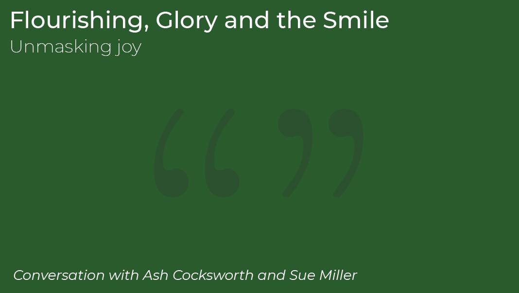 Podcast 4: Flourishing, Glory and the Smile: unmasking joy